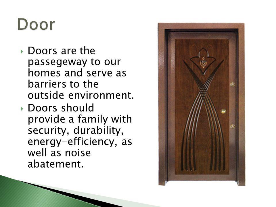 Door Doors are the passegeway to our homes and serve as barriers to the outside environment.