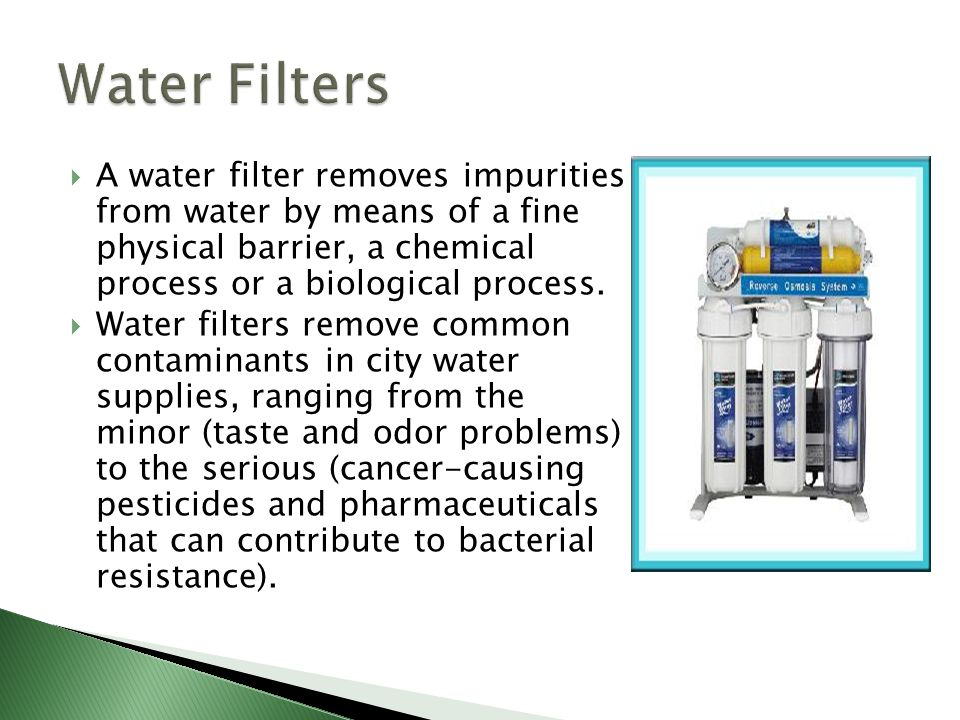 Water Filters A water filter removes impurities from water by means of a fine physical barrier, a chemical process or a biological process.