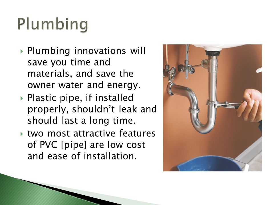 Plumbing Plumbing innovations will save you time and materials, and save the owner water and energy.