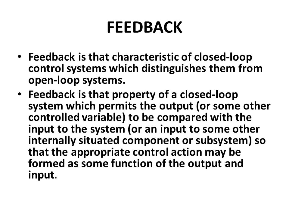 FEEDBACK Feedback is that characteristic of closed-loop control systems which distinguishes them from open-loop systems.