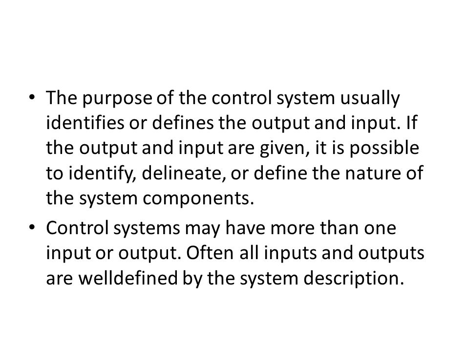 The purpose of the control system usually identifies or defines the output and input. If the output and input are given, it is possible to identify, delineate, or define the nature of the system components.
