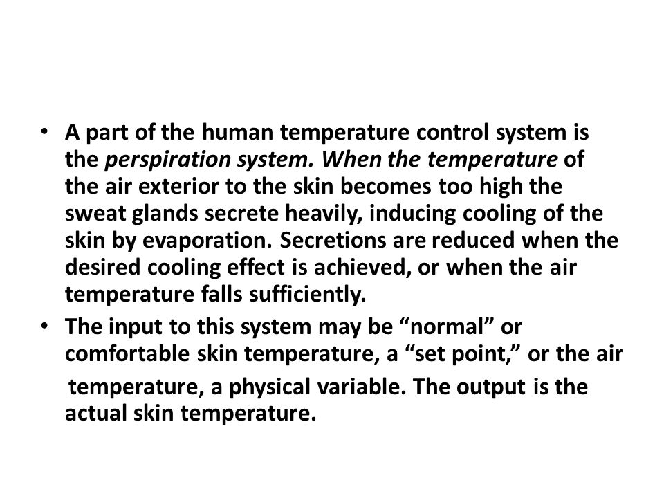 A part of the human temperature control system is the perspiration system. When the temperature of the air exterior to the skin becomes too high the sweat glands secrete heavily, inducing cooling of the skin by evaporation. Secretions are reduced when the desired cooling effect is achieved, or when the air temperature falls sufficiently.