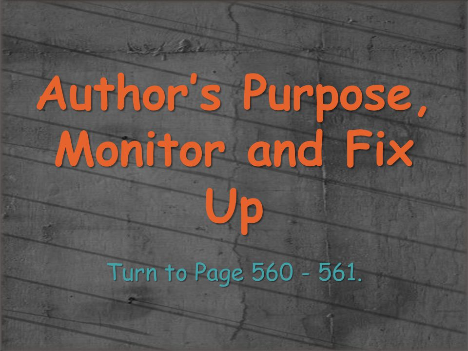 Author's Purpose, Monitor and Fix Up Turn to Page 560 - 561.