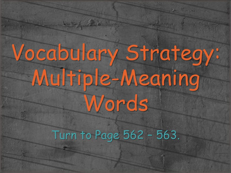 Vocabulary Strategy: Multiple-Meaning Words Turn to Page 562 – 563.