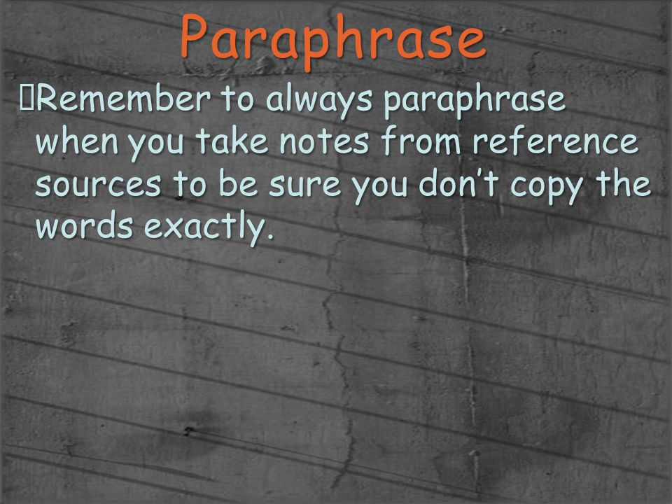 Paraphrase Remember to always paraphrase when you take notes from reference sources to be sure you don't copy the words exactly.