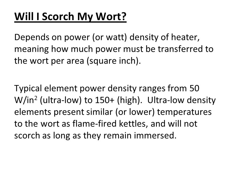 Will I Scorch My Wort Depends on power (or watt) density of heater, meaning how much power must be transferred to the wort per area (square inch).