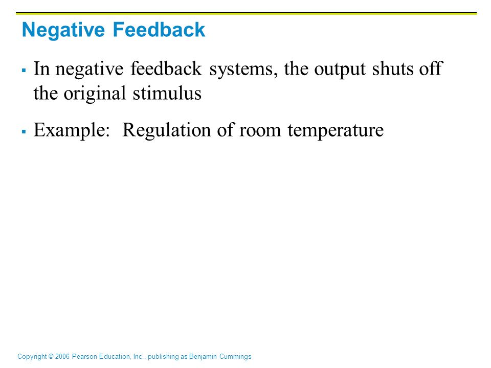 Negative Feedback In negative feedback systems, the output shuts off the original stimulus.