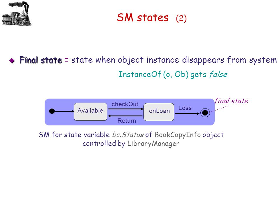 SM states (2) Final state = state when object instance disappears from system. InstanceOf (o, Ob) gets false.