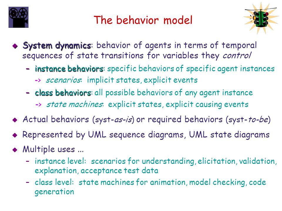 The behavior model System dynamics: behavior of agents in terms of temporal sequences of state transitions for variables they control.