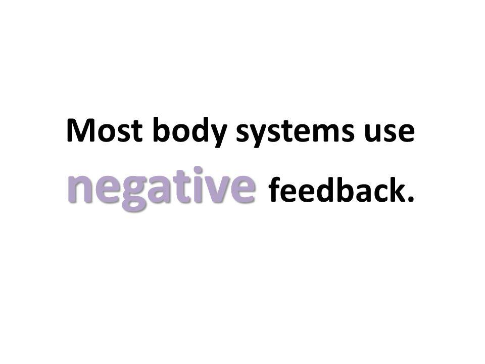 Most body systems use negative feedback.