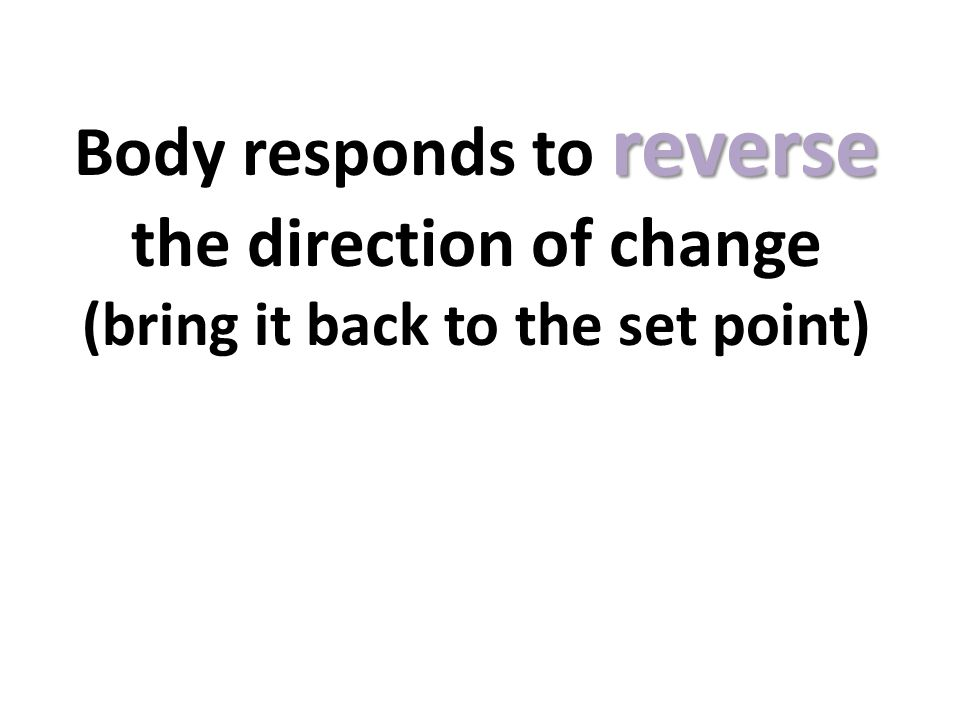 Body responds to reverse the direction of change (bring it back to the set point)