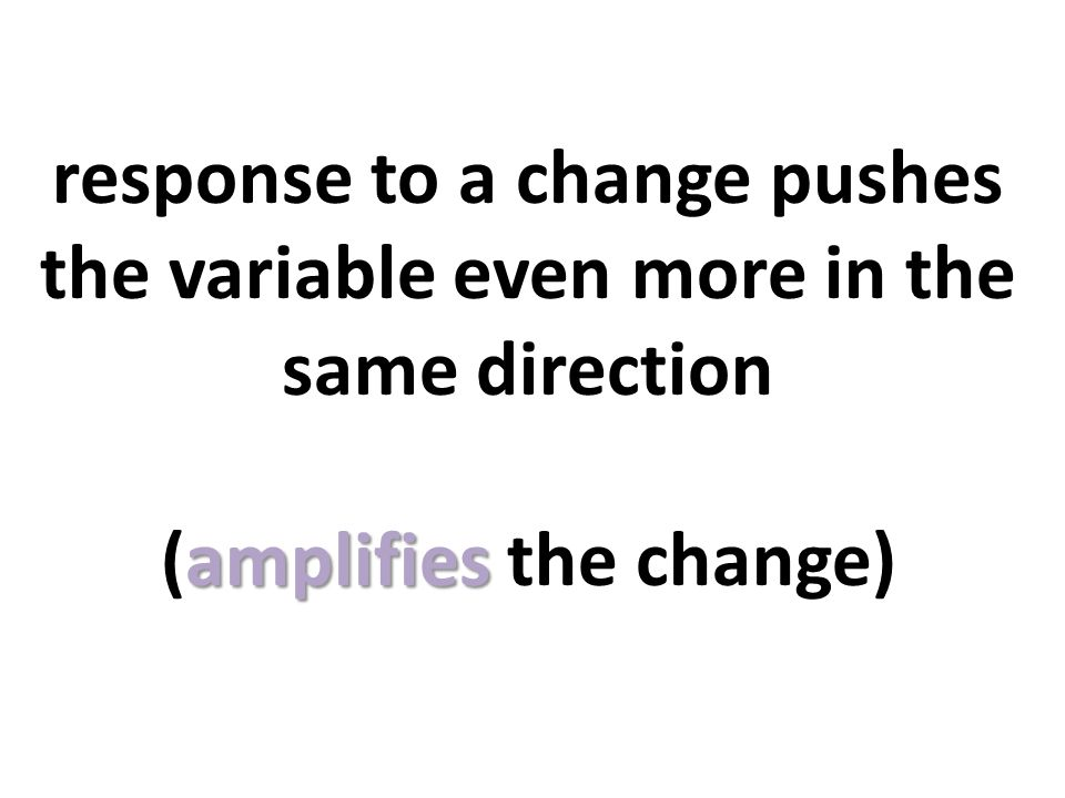 response to a change pushes the variable even more in the same direction (amplifies the change)