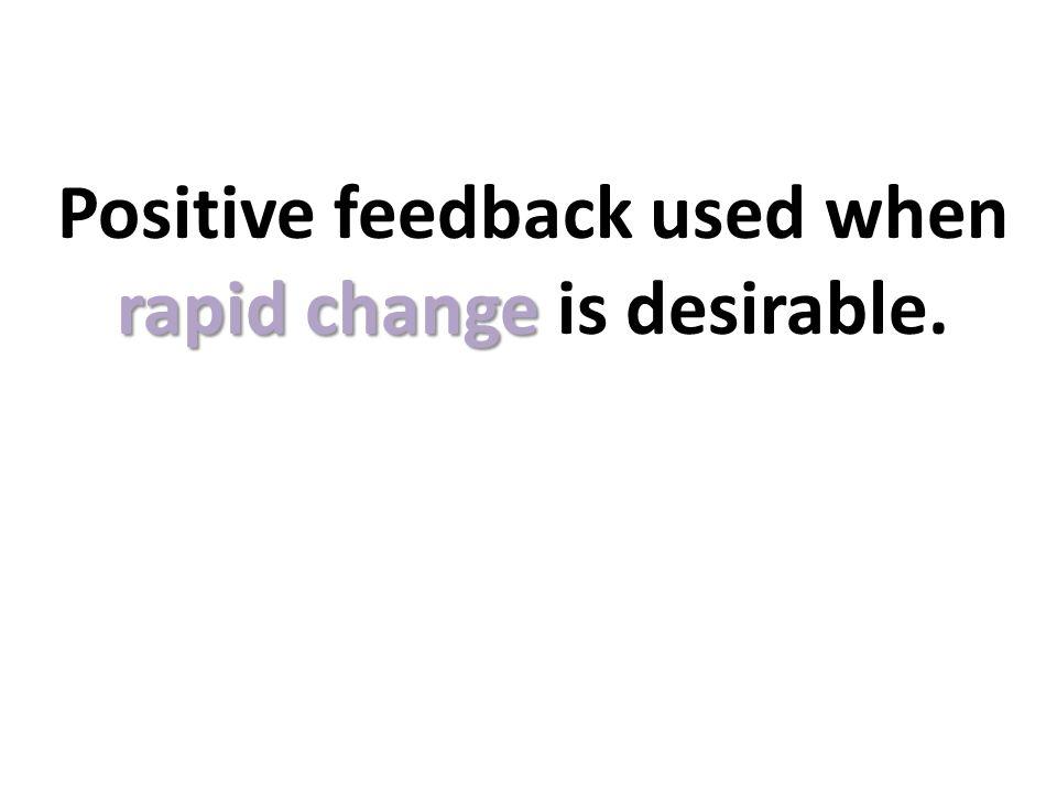 Positive feedback used when rapid change is desirable.