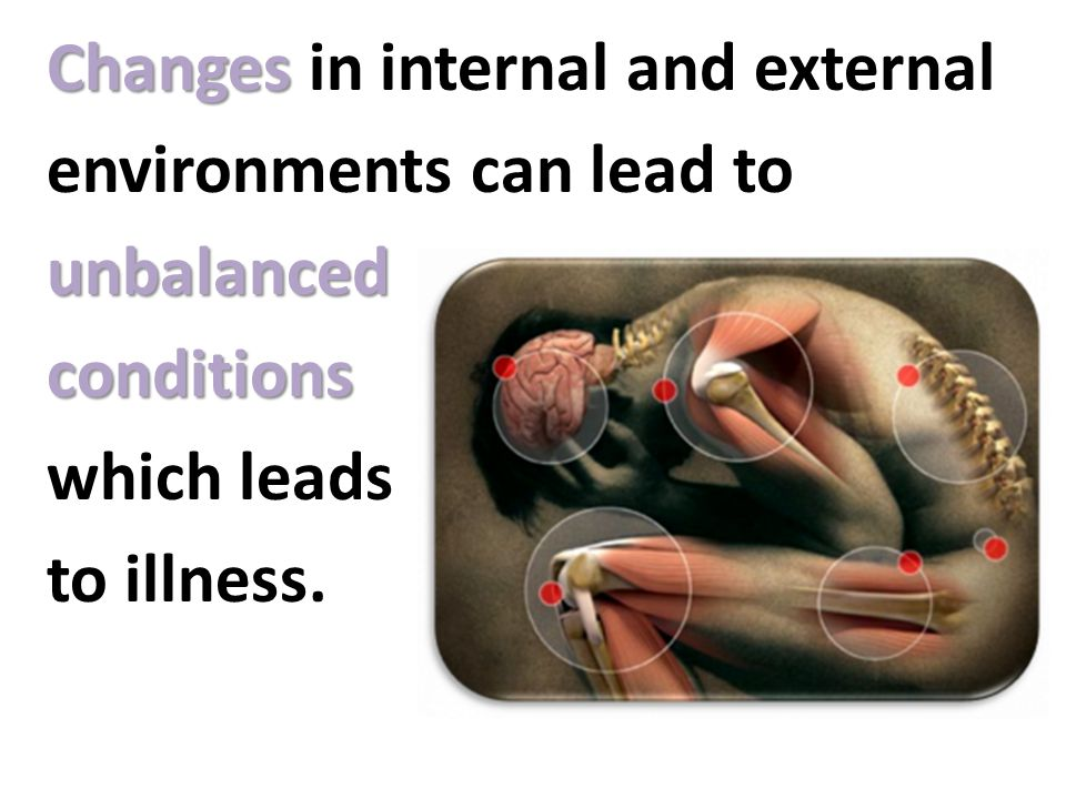 Changes in internal and external environments can lead to unbalanced conditions which leads to illness.