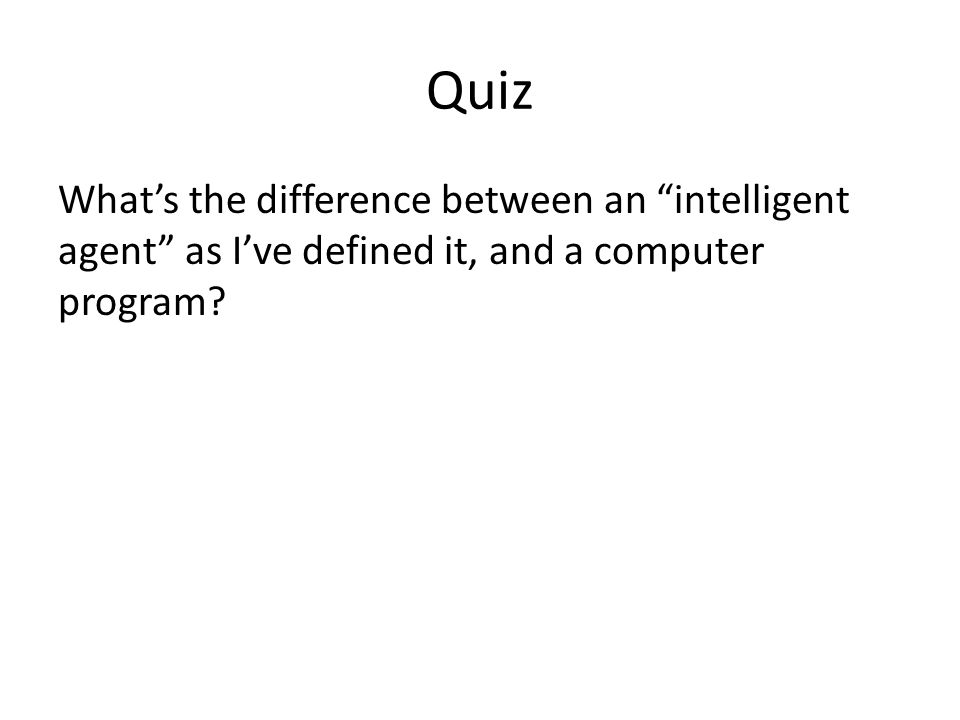 Quiz What's the difference between an intelligent agent as I've defined it, and a computer program