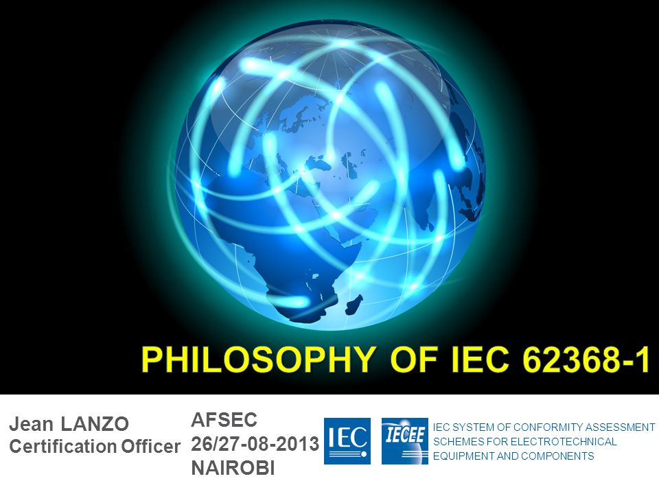 PHILOSOPHY OF IEC 62368-1 AFSEC Jean LANZO Certification Officer