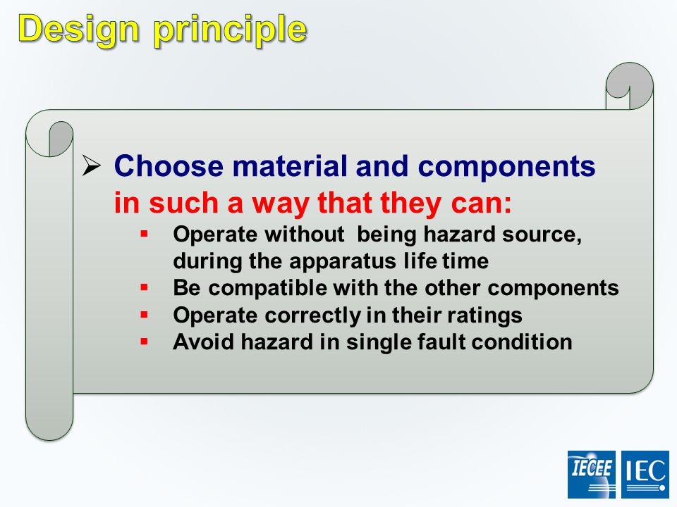 Design principle Choose material and components in such a way that they can: Operate without being hazard source, during the apparatus life time.