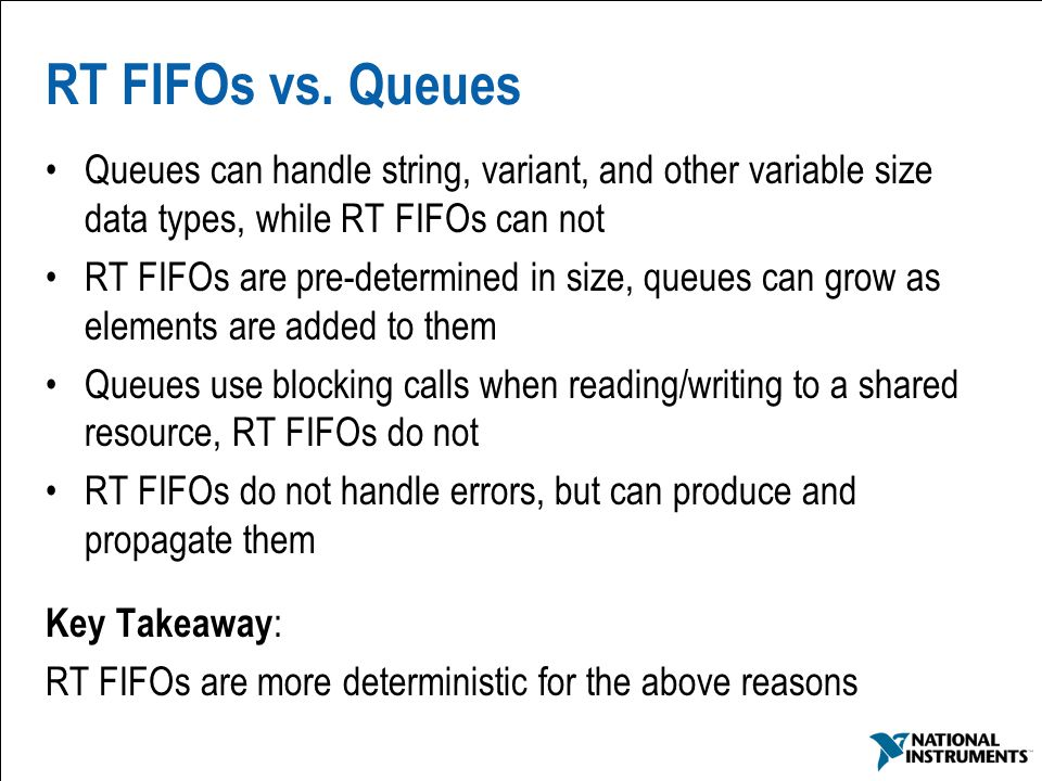 RT FIFOs vs. Queues Queues can handle string, variant, and other variable size data types, while RT FIFOs can not.