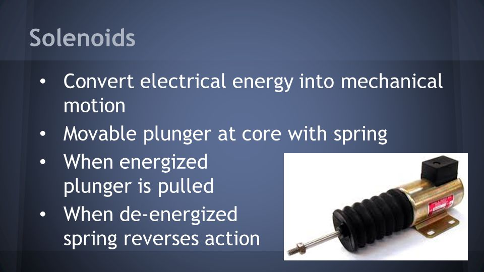 Solenoids Convert electrical energy into mechanical motion