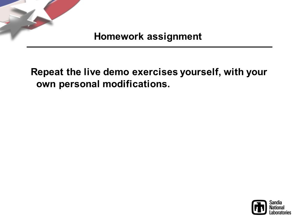 Homework assignment Repeat the live demo exercises yourself, with your own personal modifications.