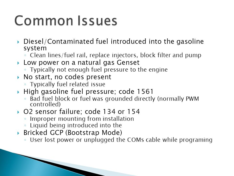 Common Issues Diesel/Contaminated fuel introduced into the gasoline system. Clean lines/fuel rail, replace injectors, block filter and pump.