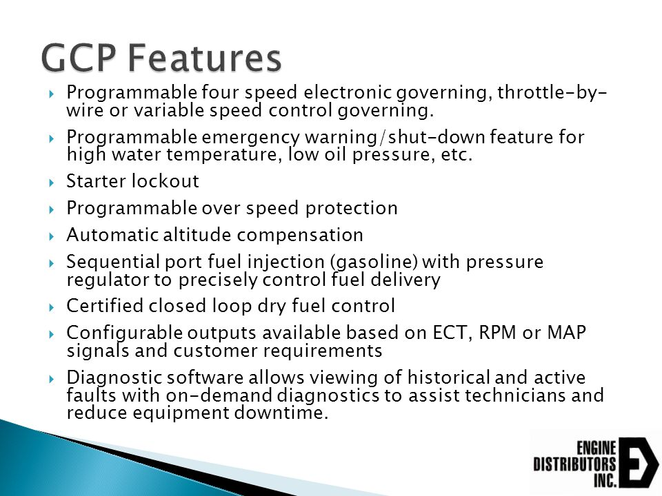 GCP Features Programmable four speed electronic governing, throttle-by- wire or variable speed control governing.