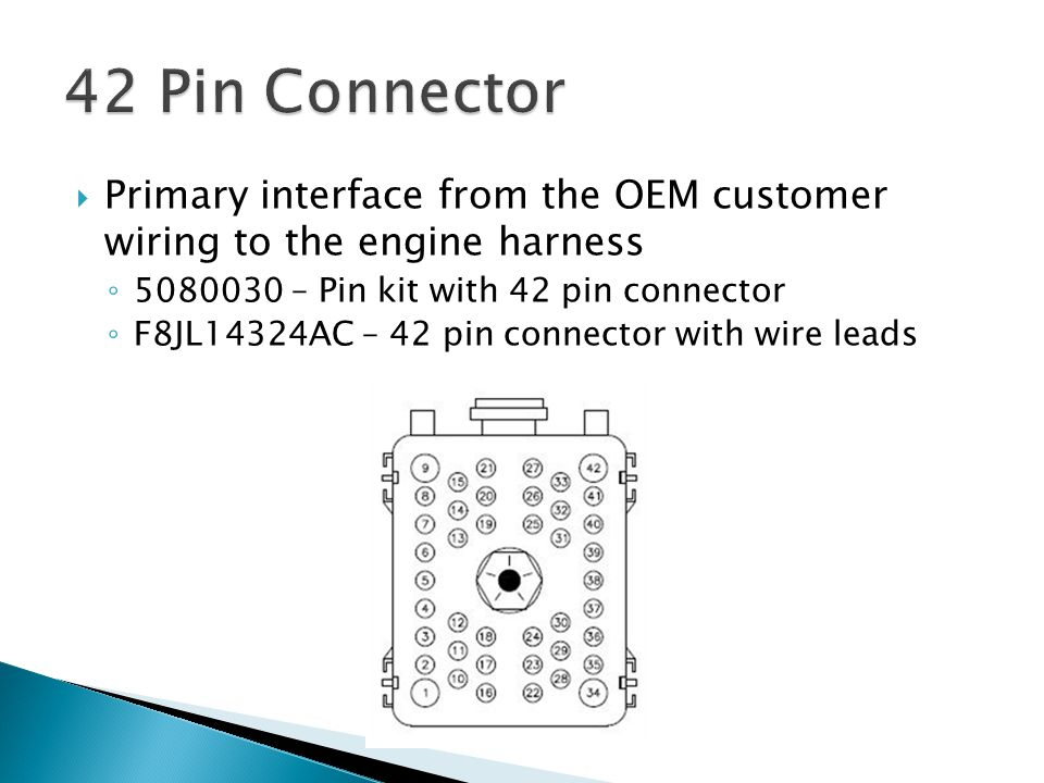 42 Pin Connector Primary interface from the OEM customer wiring to the engine harness. 5080030 – Pin kit with 42 pin connector.
