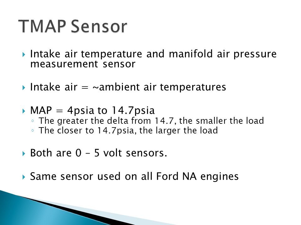 TMAP Sensor Intake air temperature and manifold air pressure measurement sensor. Intake air = ~ambient air temperatures.