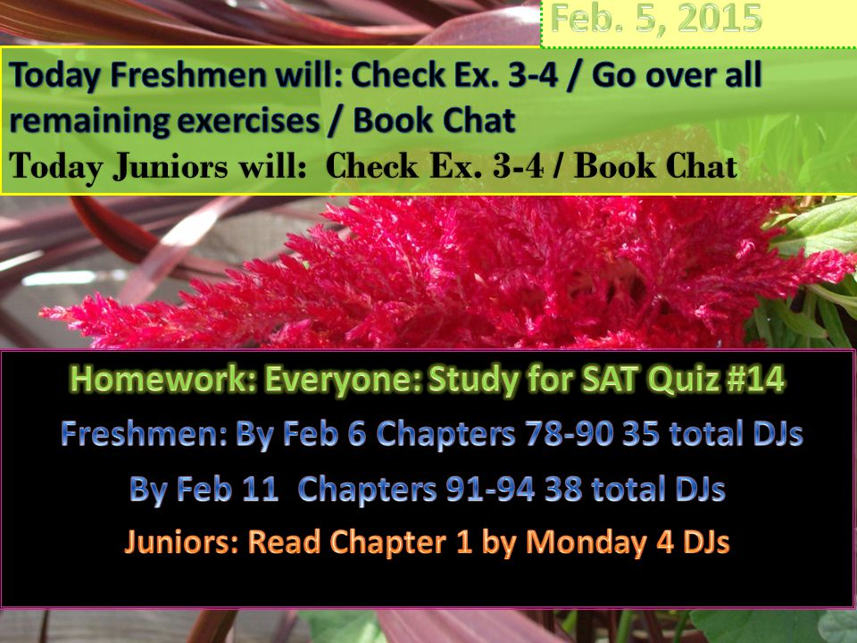 Feb. 5, 2015 Today Freshmen will: Check Ex. 3-4 / Go over all remaining exercises / Book Chat. Today Juniors will: Check Ex. 3-4 / Book Chat.