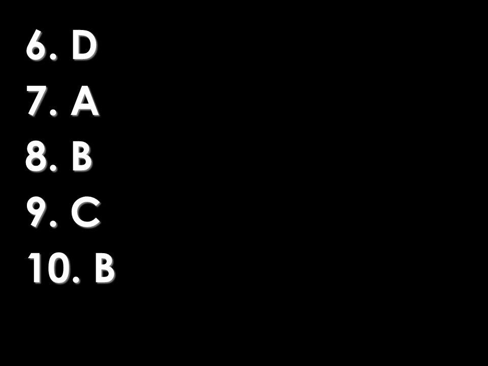 6. D 7. A 8. B 9. C 10. B