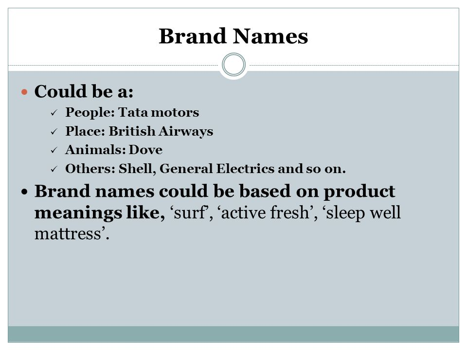 Brand Names Could be a: People: Tata motors. Place: British Airways. Animals: Dove. Others: Shell, General Electrics and so on.