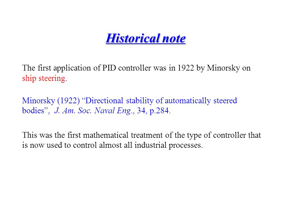 Historical note The first application of PID controller was in 1922 by Minorsky on ship steering.