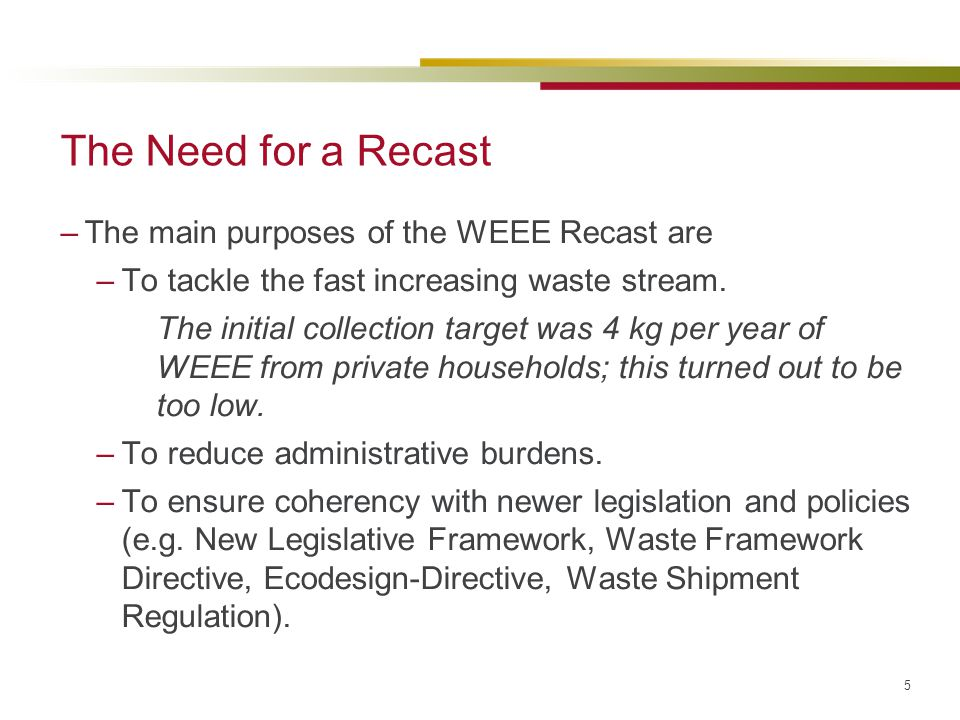 The Need for a Recast The main purposes of the WEEE Recast are