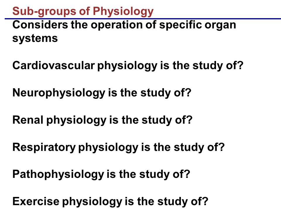 Sub-groups of Physiology Considers the operation of specific organ systems Cardiovascular physiology is the study of Neurophysiology is the study of Renal physiology is the study of Respiratory physiology is the study of Pathophysiology is the study of Exercise physiology is the study of