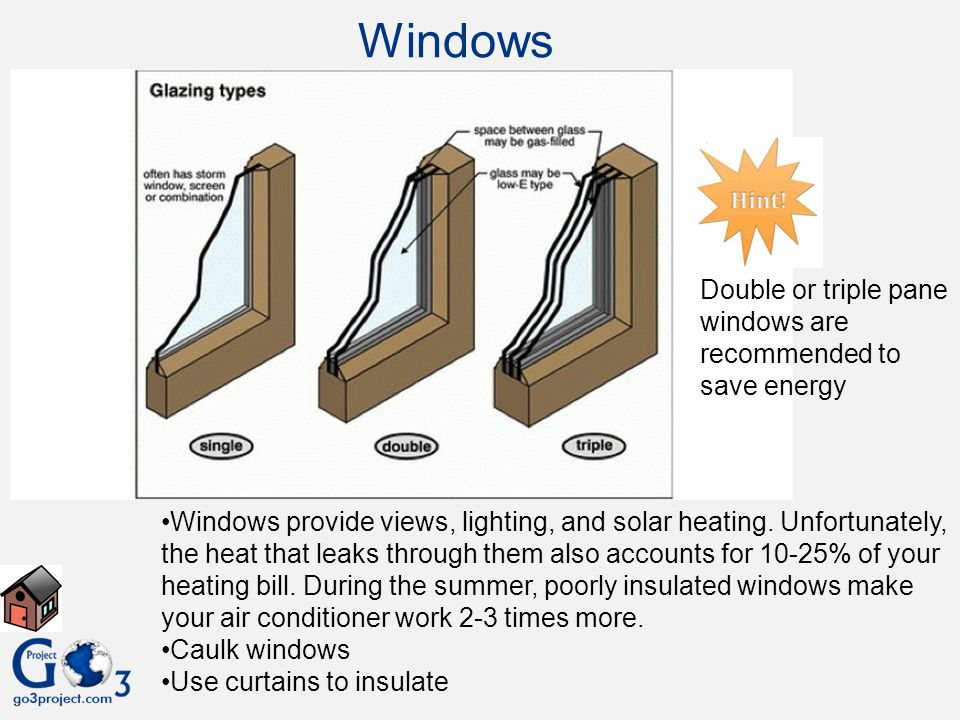 Windows Double or triple pane windows are recommended to save energy