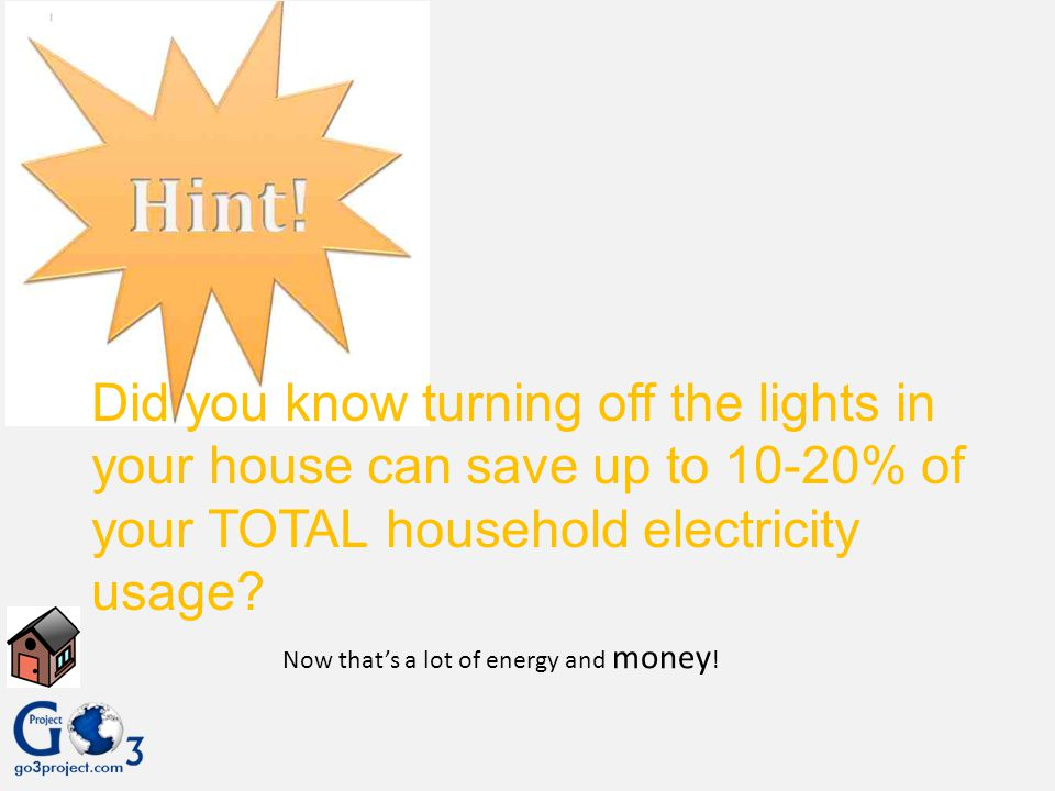 Did you know turning off the lights in your house can save up to 10-20% of your TOTAL household electricity usage