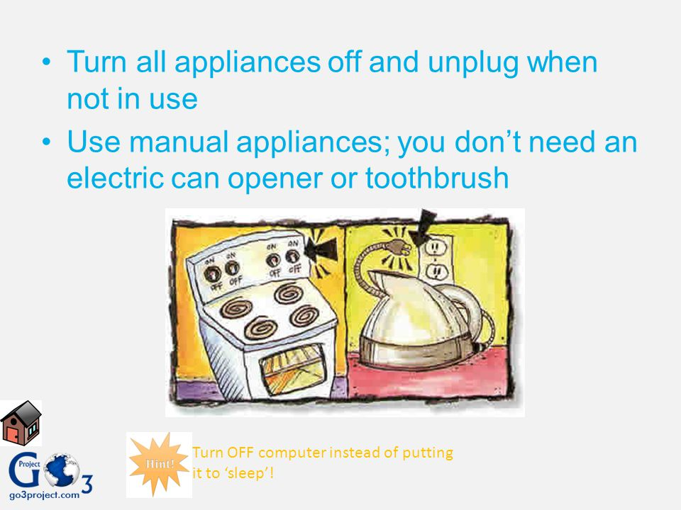 Turn all appliances off and unplug when not in use