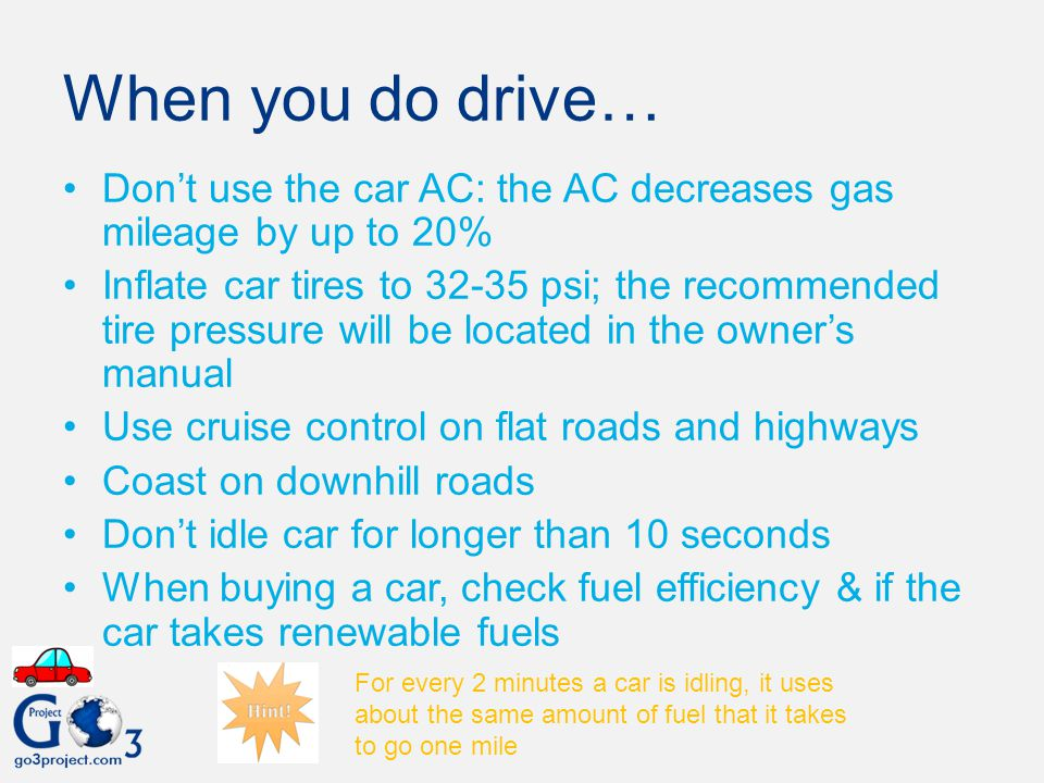 When you do drive… Don't use the car AC: the AC decreases gas mileage by up to 20%