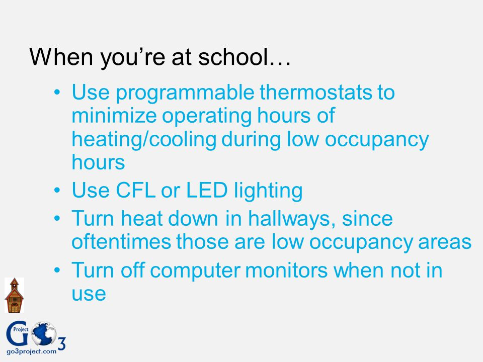 When you're at school… Use programmable thermostats to minimize operating hours of heating/cooling during low occupancy hours.