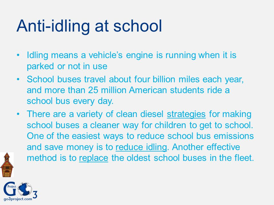 Anti-idling at school Idling means a vehicle's engine is running when it is parked or not in use.