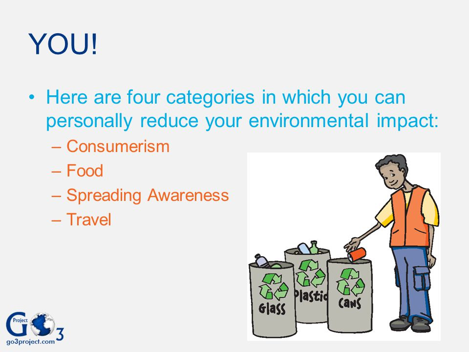 YOU! Here are four categories in which you can personally reduce your environmental impact: Consumerism.
