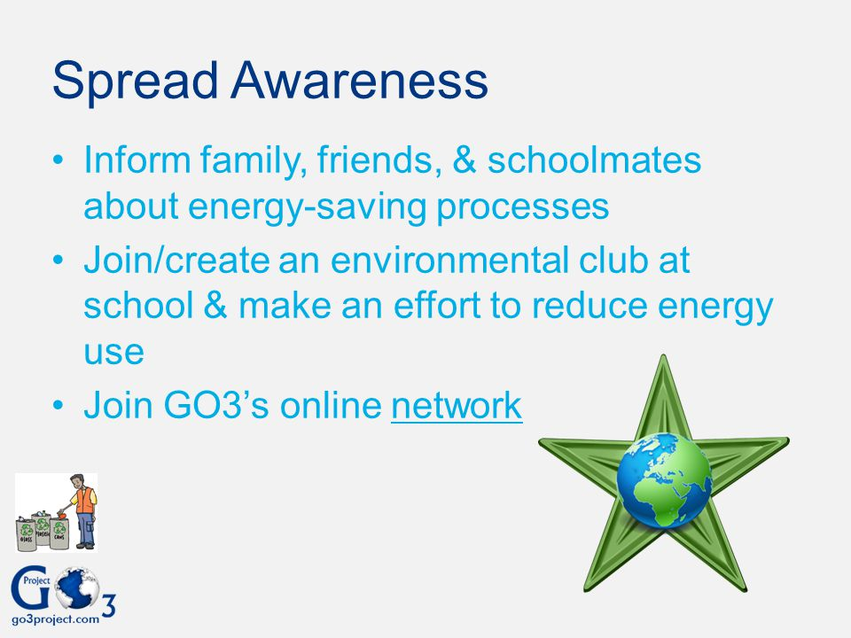 Spread Awareness Inform family, friends, & schoolmates about energy-saving processes.