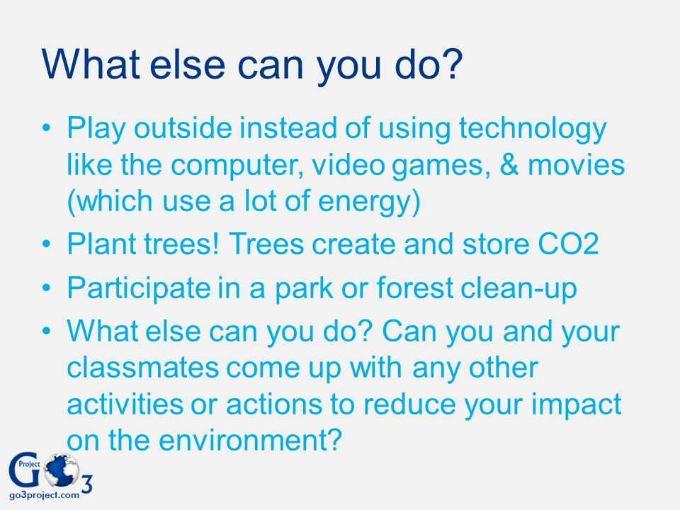 What else can you do Play outside instead of using technology like the computer, video games, & movies (which use a lot of energy)