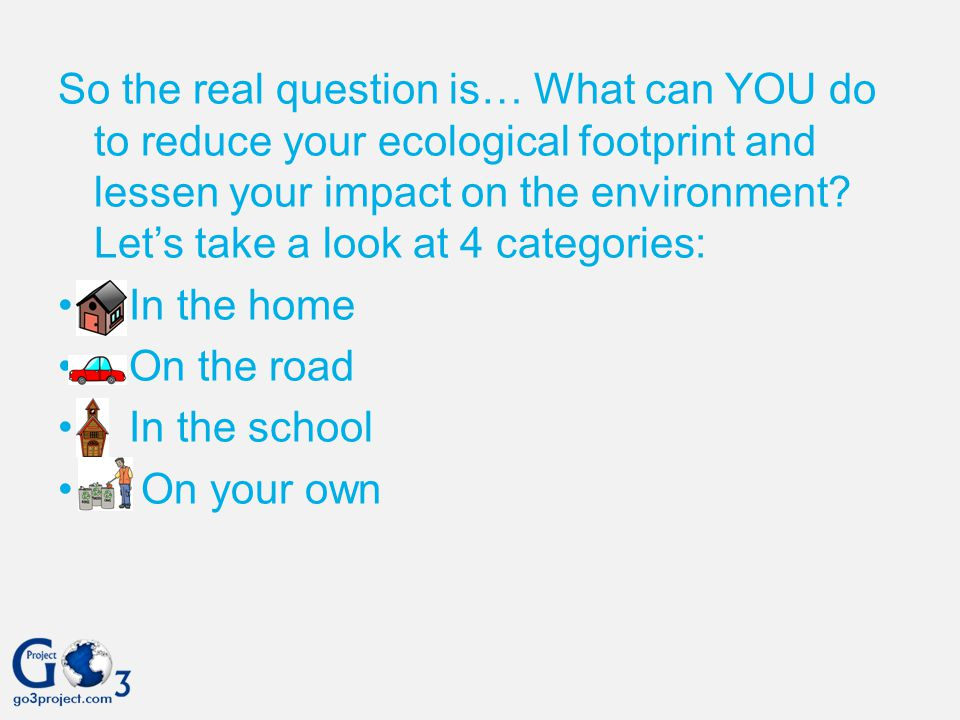 So the real question is… What can YOU do to reduce your ecological footprint and lessen your impact on the environment Let's take a look at 4 categories: