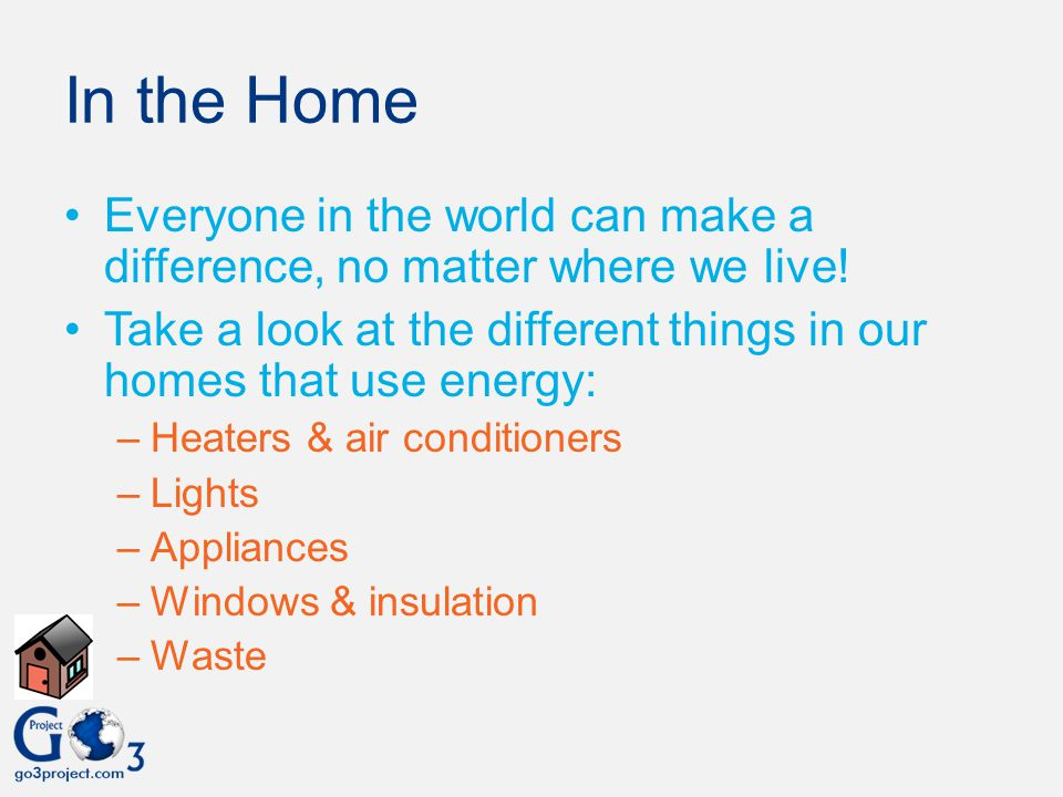 In the Home Everyone in the world can make a difference, no matter where we live! Take a look at the different things in our homes that use energy: