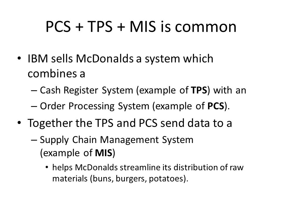 PCS + TPS + MIS is common IBM sells McDonalds a system which combines a. Cash Register System (example of TPS) with an.