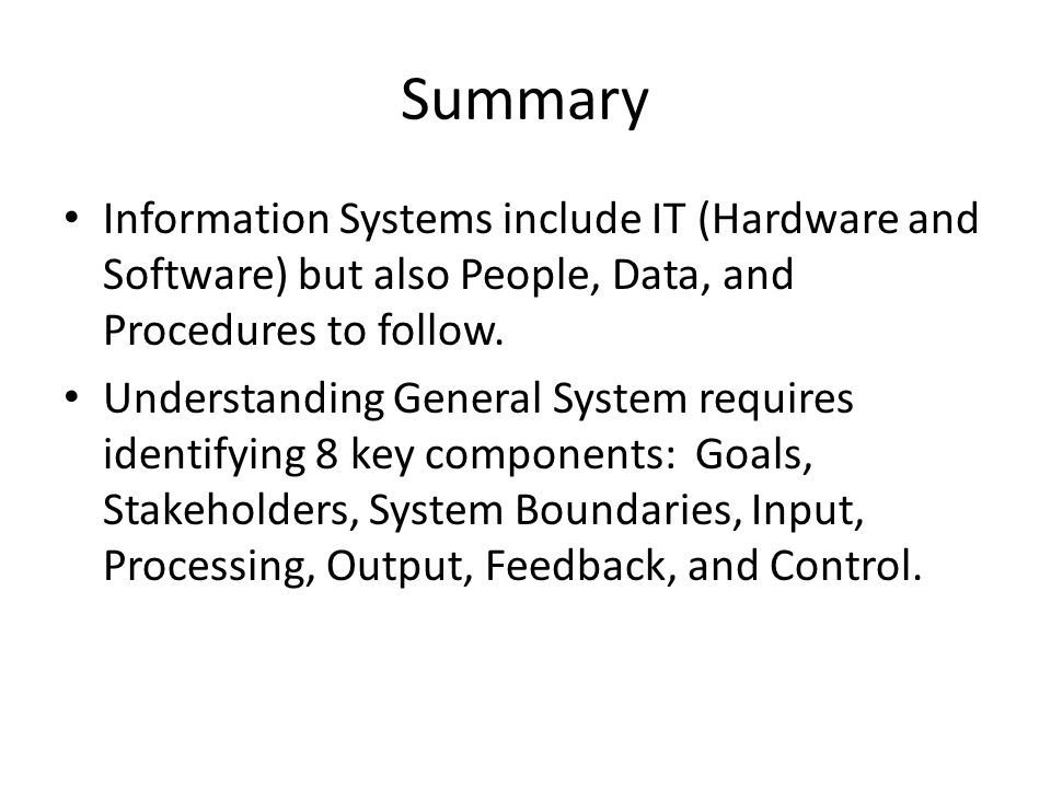 Summary Information Systems include IT (Hardware and Software) but also People, Data, and Procedures to follow.