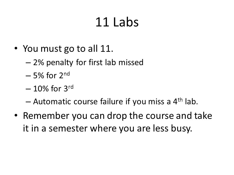 11 Labs You must go to all 11. 2% penalty for first lab missed. 5% for 2nd. 10% for 3rd. Automatic course failure if you miss a 4th lab.