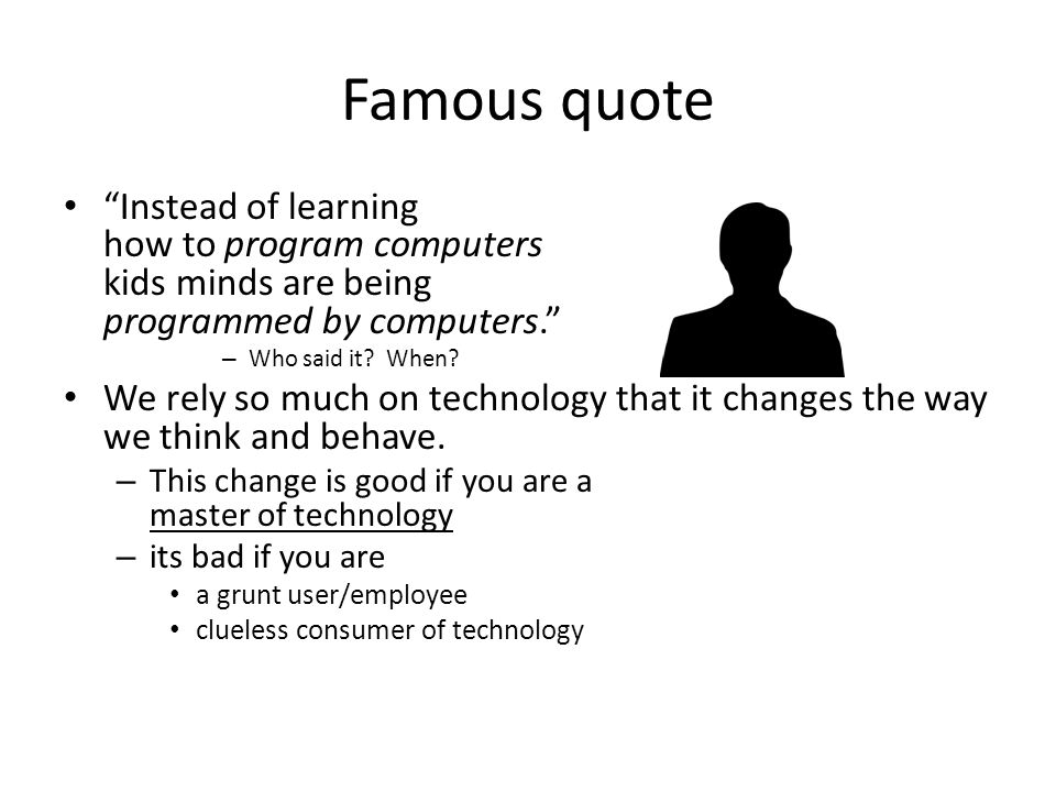Famous quote Instead of learning how to program computers kids minds are being programmed by computers.