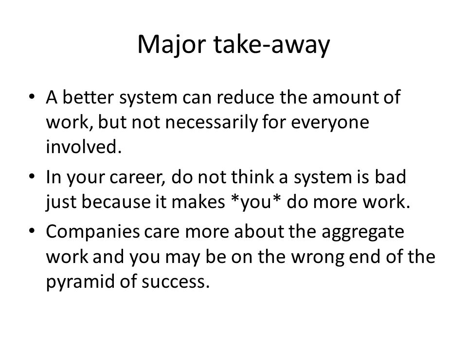 Major take-away A better system can reduce the amount of work, but not necessarily for everyone involved.